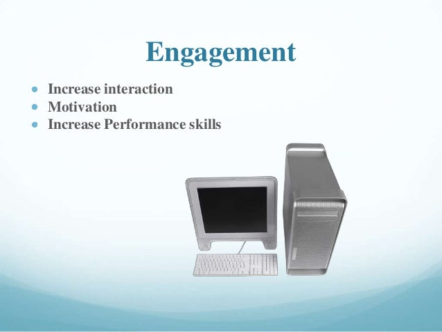 Engagement Increase interaction Motivation Increase Performance skills