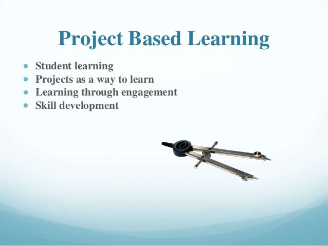 Project Based Learning Student learning Projects as a way to learn Learning through engagement Skill development