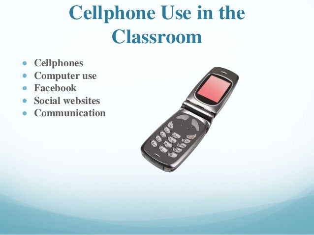 Cellphone Use in the Classroom Cellphones Computer use Facebook Social websites Communication