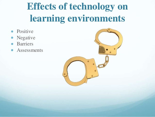 Effects of technology on learning environments Positive Negative Barriers Assessments