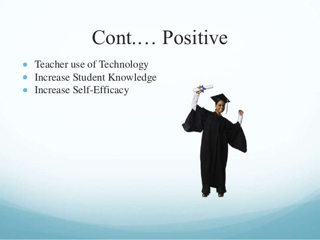 Cont.… Positive Teacher use of Technology Increase Student Knowledge Increase Self-Efficacy
