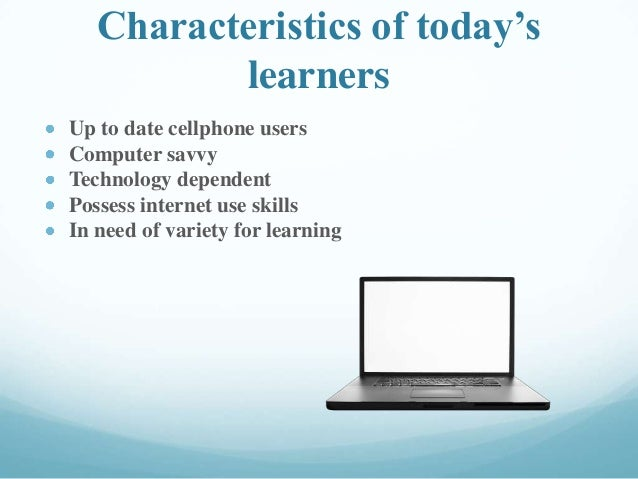 Characteristics of today's learners Up to date cellphone users Computer savvy Technology dependent Possess internet use sk...