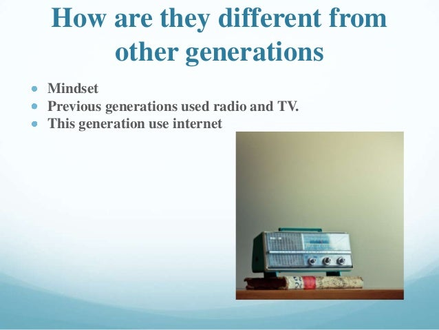 How are they different from other generations Mindset Previous generations used radio and TV. This generation use internet