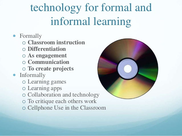 technology for formal and informal learning Formally o Classroom instruction o Differentiation o As engagement o Communica...