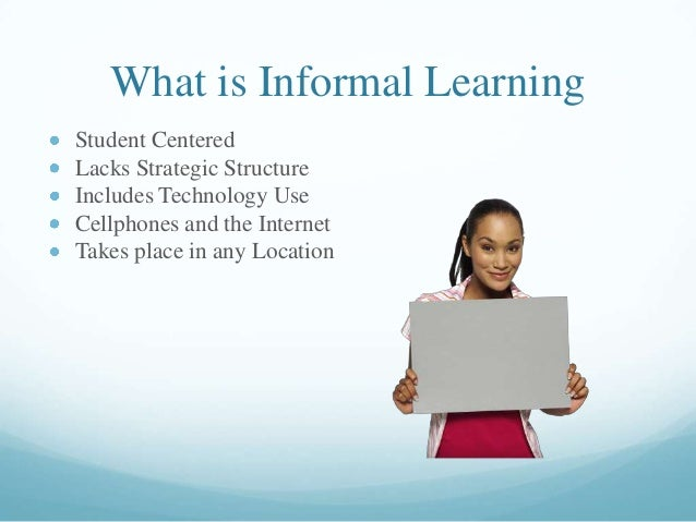 What is Informal Learning Student Centered Lacks Strategic Structure Includes Technology Use Cellphones and the Internet T...