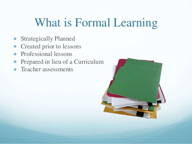 What is Formal Learning Strategically Planned Created prior to lessons Professional lessons Prepared in lieu of a Curricul...