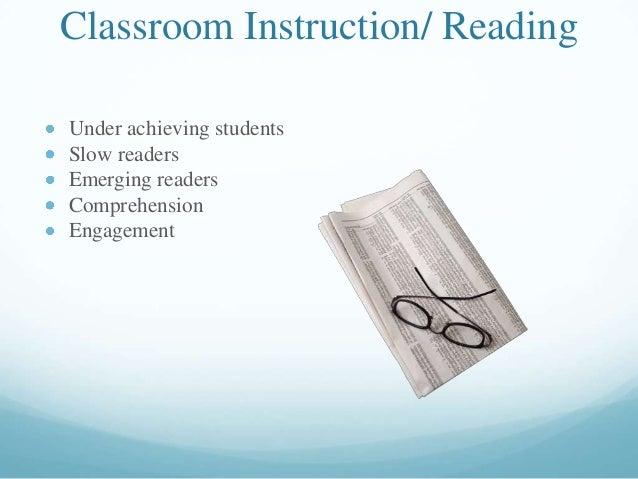 Classroom Instruction/ Reading Under achieving students Slow readers Emerging readers Comprehension Engagement