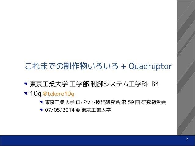 2 これまでの制作物いろいろ + Quadruptor 東京工業大学 工学部 制御システム工学科 B4 10g @tokoro10g 東京工業大学 ロボット技術研究会 第 59 回 研究報告会 07/05/2014 @ 東京工業大学