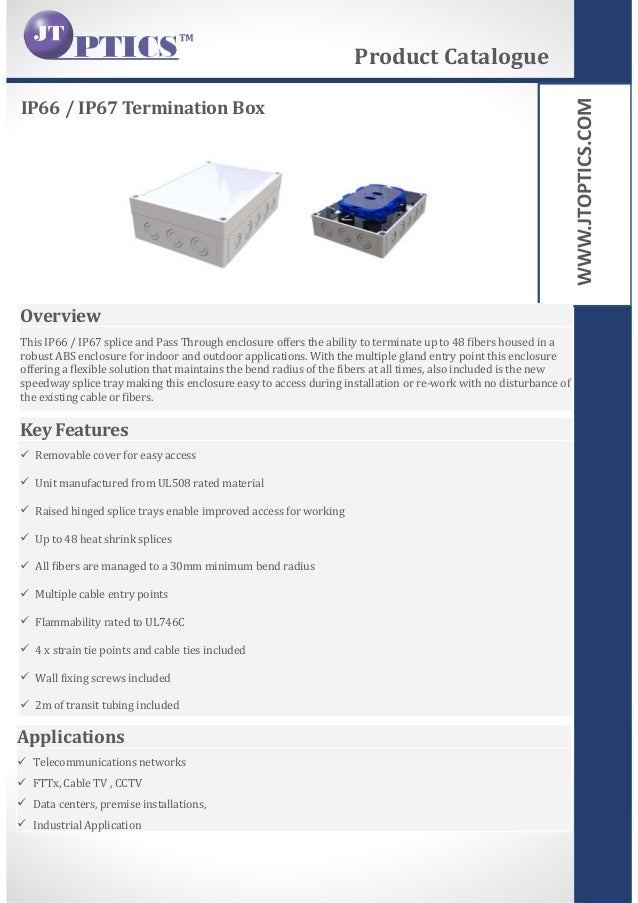 WWW.JTOPTICS.COM IP66 / IP67 Termination Box Product Catalogue Overview This IP66 / IP67 splice and Pass Through enclosure...