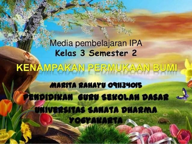Media pembelajaran IPA      Kelas 3 Semester 2     Marita Rahayu 091134015Pendidikan Guru Sekolah Dasar  Universitas Sanat...