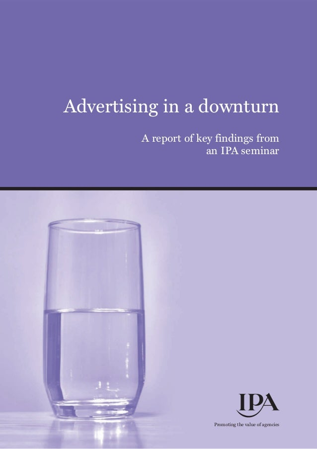 Advertising in a downturn A report of key findings from an IPA seminar Promoting the value of agencies