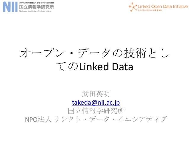 オープン・データの技術とし てのLinked Data 武田英明 takeda@nii.ac.jp 国立情報学研究所 NPO法人 リンクト・データ・イニシアティブ