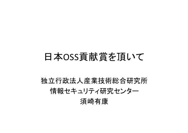 日本OSS貢献賞を頂いて 独立行政法人産業技術総合研究所 情報セキュリティ研究センター 須崎有康