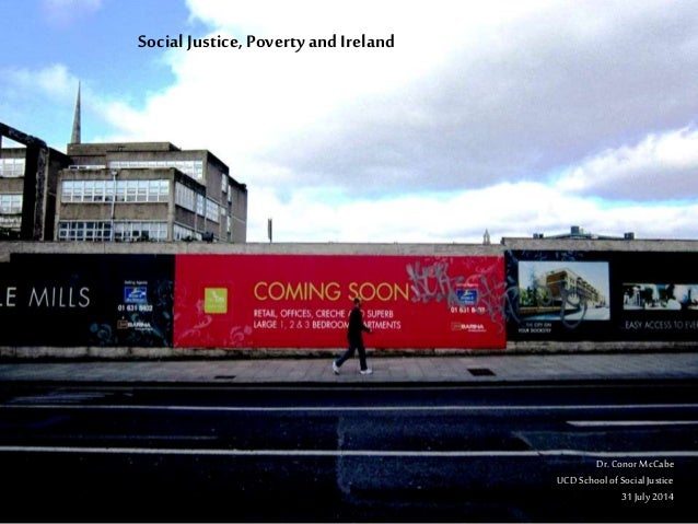 Social Justice, Povertyand Ireland Dr.ConorMcCabe UCDSchoolofSocialJustice 31July2014
