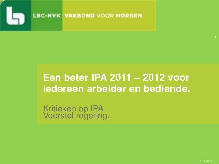 Kritieken op IPA <br />Voorstel regering.<br />Een beter IPA 2011 – 2012 voor iedereen arbeider en bediende.<br />14-2-201...