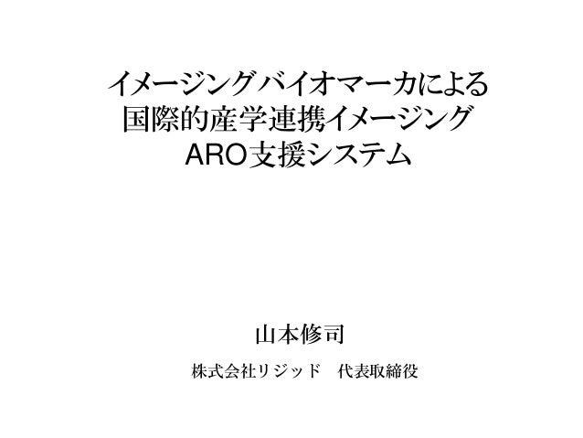 イメージングバイオマーカによる  国際的産学連携イメージング  ARO支援システム  株式会社リジッド代表取締役  山本修司