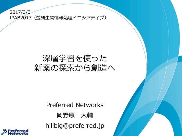 深層学習を使った 新薬の探索索から創造へ Preferred Networks 岡野原 ⼤大輔 hillbig@preferred.jp 2017/3/3 IPAB2017(並列列⽣生物情報処理理イニシアティブ)