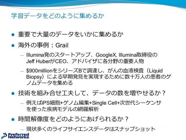 学習データをどのように集めるか l 重要で⼤大量量のデータをいかに集めるか l 海外の事例例:Grail ̶— Illumina発のスタートアップ、GoogleX, Illumina取締役の Jeff HuberがCEO、アドバイザに各...