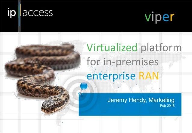 Jeremy Hendy, Marketing Feb 2016 viper Virtualized platform for in-premises enterprise RAN