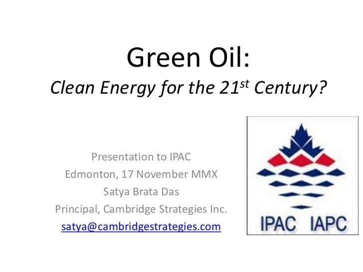 Green Oil:Clean Energy for the 21st Century?       Presentation to IPAC  Edmonton, 17 November MMX           Satya Brata D...