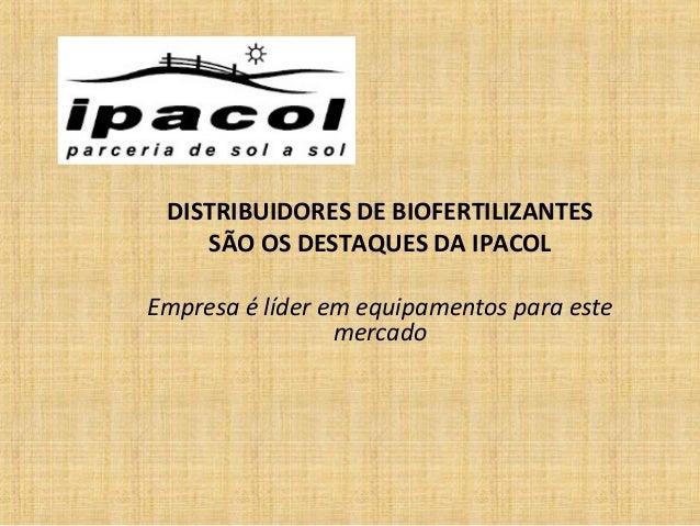 DISTRIBUIDORES DE BIOFERTILIZANTESSÃO OS DESTAQUES DA IPACOLEmpresa é líder em equipamentos para estemercado