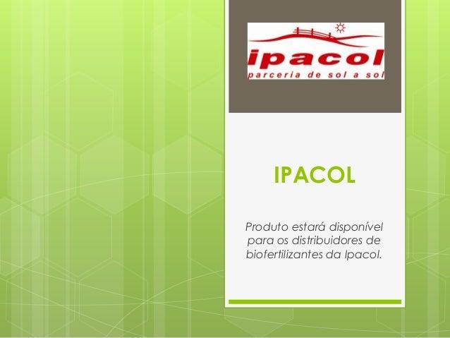 IPACOL Produto estará disponível para os distribuidores de biofertilizantes da Ipacol.