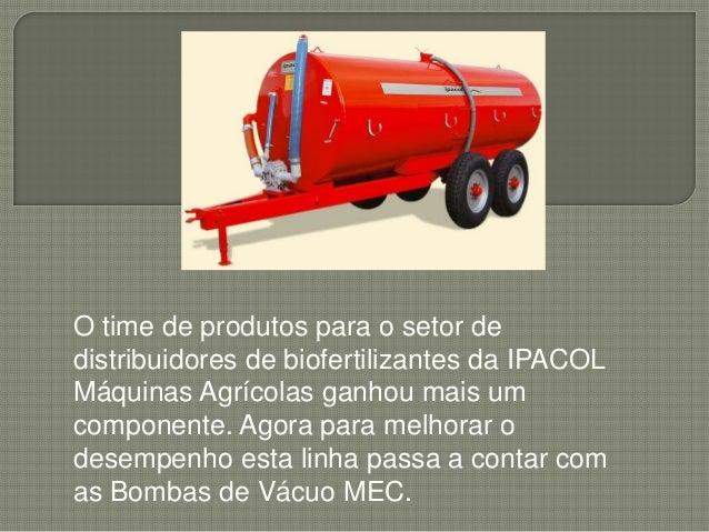 O time de produtos para o setor dedistribuidores de biofertilizantes da IPACOLMáquinas Agrícolas ganhou mais umcomponente....