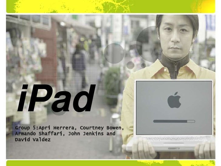 iPad<br />Group 5:Apri Herrera, Courtney Bowen, Armando Shaffari, John Jenkins and David Valdez<br />
