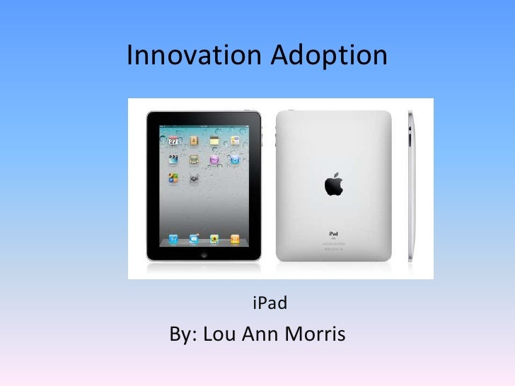 Innovation Adoption<br />iPad<br />By: Lou Ann Morris<br />