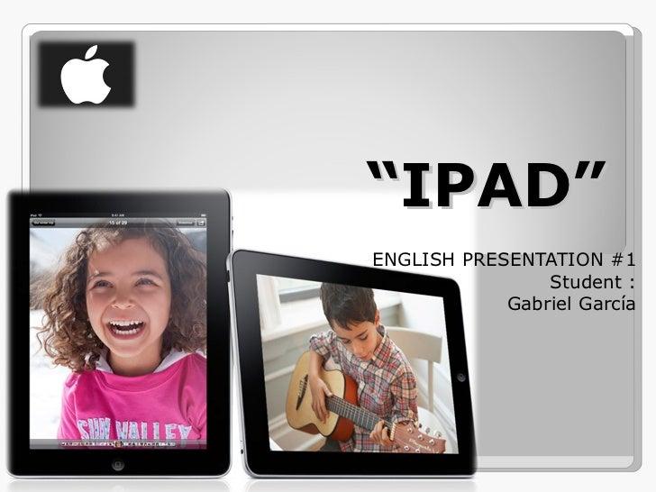 """ IPAD"" ENGLISH PRESENTATION #1 Student : Gabriel García"