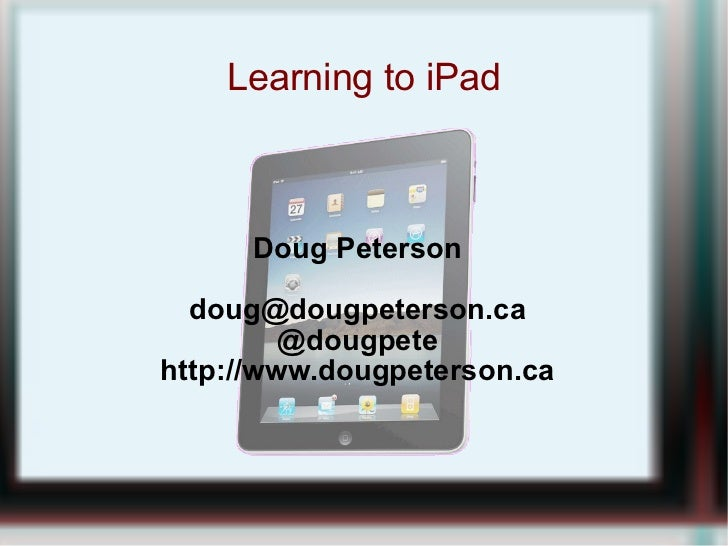 Learning to iPad Doug Peterson [email_address] @dougpete http://www.dougpeterson.ca
