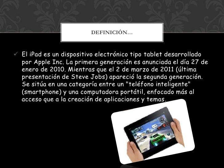 DEFINICIÓN… El iPad es un dispositivo electrónico tipo tablet desarrollado  por Apple Inc. La primera generación es anunc...
