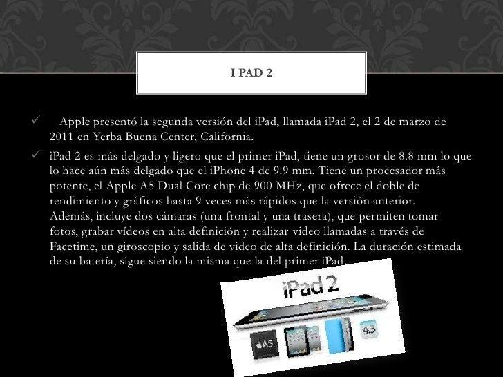 I PAD 2     Apple presentó la segunda versión del iPad, llamada iPad 2, el 2 de marzo de    2011 en Yerba Buena Center, C...