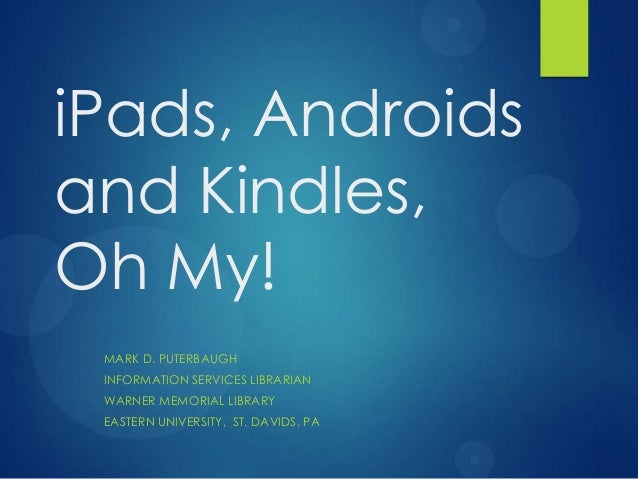 iPads, Androidsand Kindles,Oh My! MARK D. PUTERBAUGH INFORMATION SERVICES LIBRARIAN WARNER MEMORIAL LIBRARY EASTERN UNIVER...