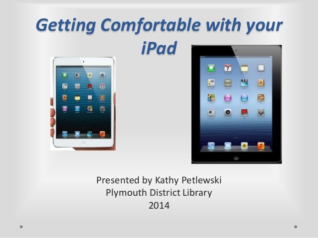 Getting Comfortable with your iPad  Presented by Kathy Petlewski Plymouth District Library 2014