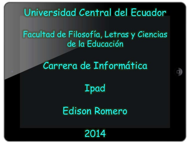 Universidad Central del Ecuador Facultad de Filosofía, Letras y Ciencias de la Educación Carrera de Informática Ipad Ediso...