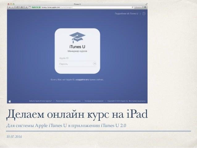 10.07.2014 Делаем онлайн курс на iPad Для системы Apple iTunes U в приложении iTunes U 2.0