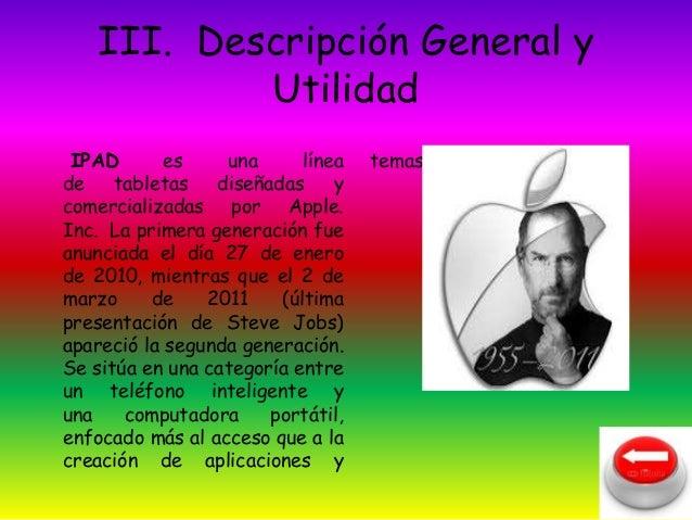 III. Descripción General y  Utilidad  IPAD es una línea  de tabletas diseñadas y  comercializadas por Apple.  Inc. La prim...