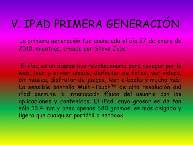 V. IPAD PRIMERA GENERACIÓN  La primera generación fue anunciada el día 27 de enero de  2010, mientras, creado por Steve Jo...