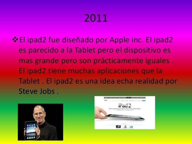 2011  El ipad2 fue diseñado por Apple inc. El ipad2  es parecido a la Tablet pero el dispositivo es  mas grande pero son ...