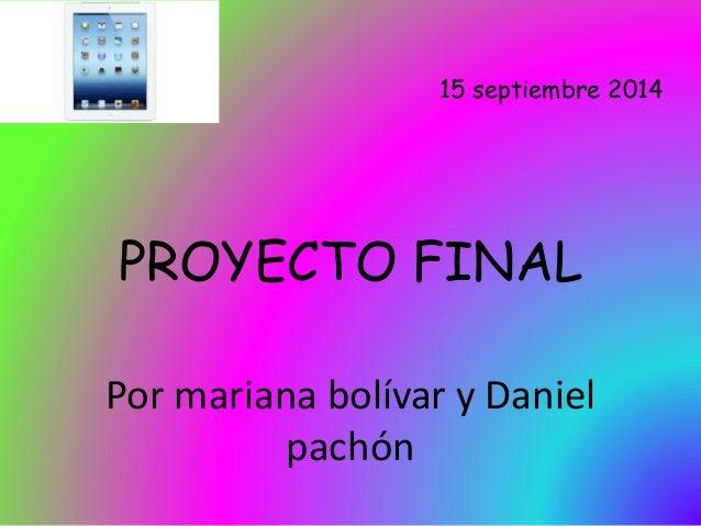 Por mariana bolívar y Daniel  pachón  15 septiembre 2014  PROYECTO FINAL