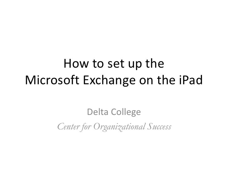 How to set up theMicrosoft Exchange on the iPad              Delta College     Center for Organizational Success