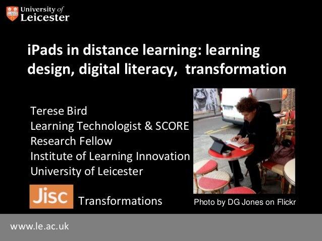 www.le.ac.uk iPads in distance learning: learning design, digital literacy, transformation Terese Bird Learning Technologi...