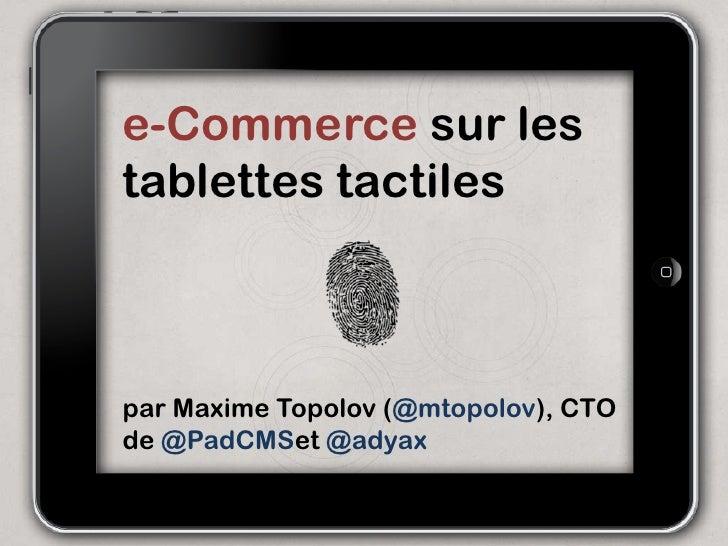 e-Commerce sur lestablettes tactilespar Maxime Topolov (@mtopolov), CTOde @PadCMSet @adyax