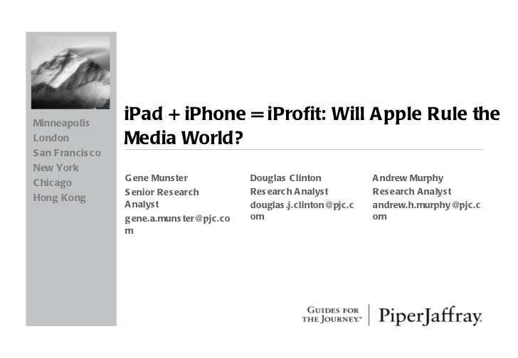 iPad + iPhone = iProfit: Will Apple Rule the Media World? Gene Munster Senior Research Analyst [email_address] Minneapolis...