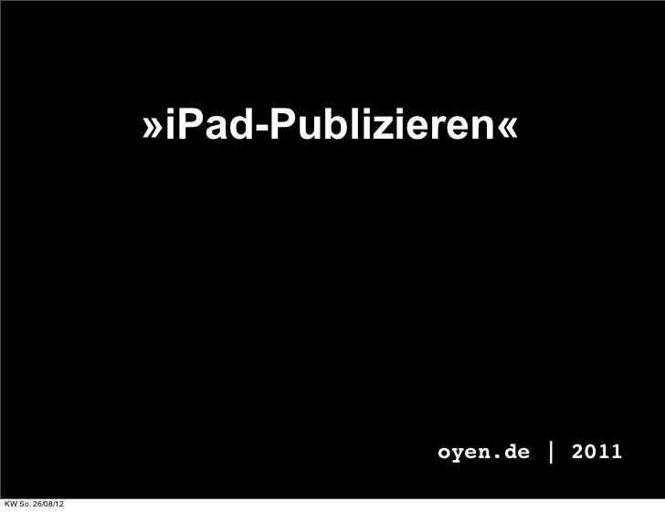 »iPad-Publizieren«                                oyen.de | 2011KW So. 26/08/12