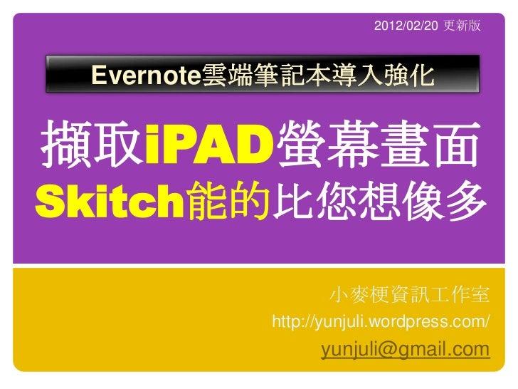 2012/02/20 更新版 Evernote雲端筆記本導入強化擷取iPAD螢幕畫面Skitch能的比您想像多                小麥梗資訊工作室         http://yunjuli.wordpress.com/     ...