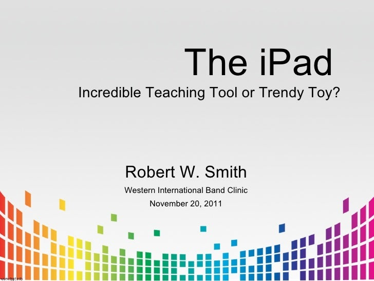 The iPadIncredible Teaching Tool or Trendy Toy?      Robert W. Smith      Western International Band Clinic            Nov...