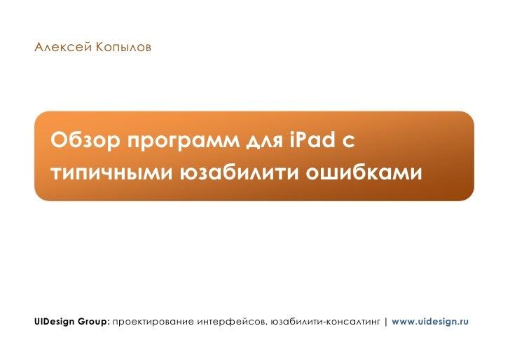 Алексей Копылов        Обзор программ для iPad с    типичными юзабилити ошибками     UIDesign Group: проектирование интерф...