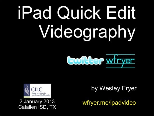 iPad Quick Edit   Videography                      by Wesley Fryer2 January 2013     wfryer.me/ipadvideoCalallen ISD, TX